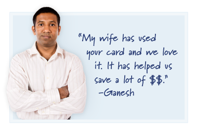 My wife has used your card and we love it. It has helped us save a lot of $$ - Ganesh