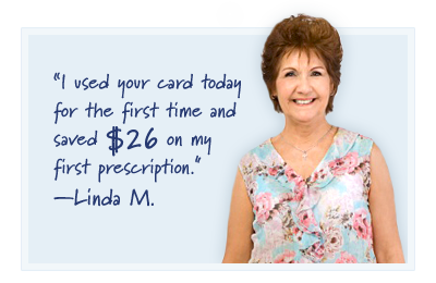 I used your card today for the first time and saved $26 on my first prescription. - Linda M.
